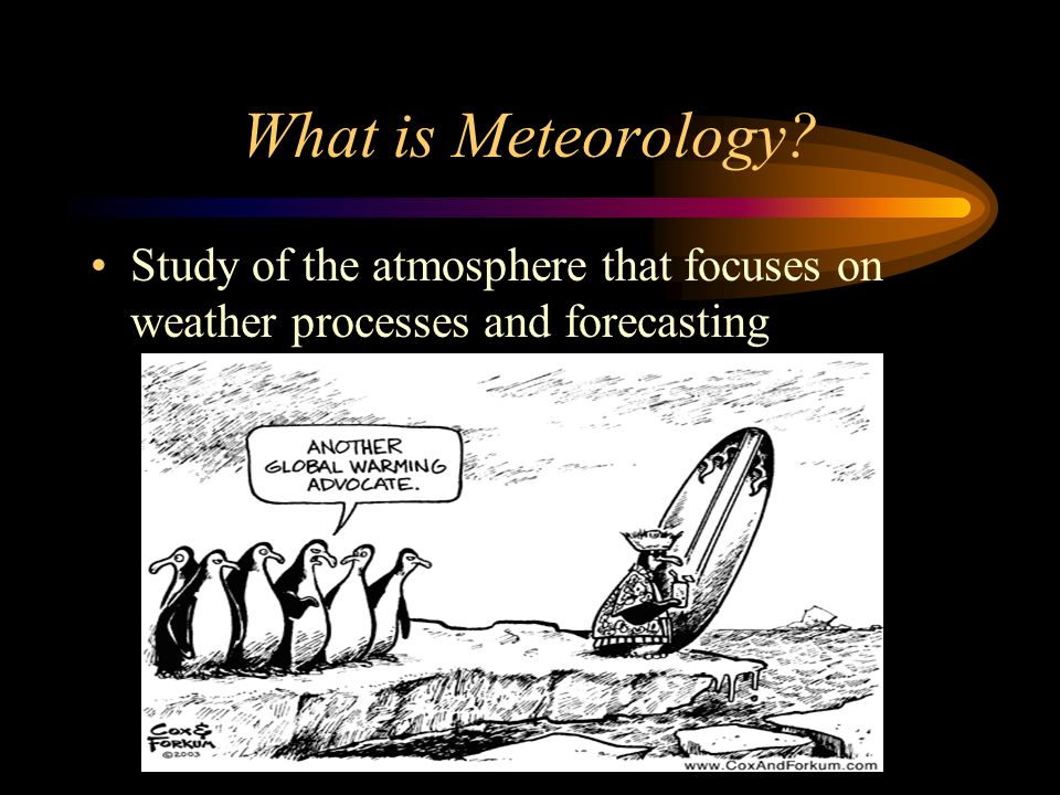What is Meteorology Study of the atmosphere that focuses on weather processes and forecasting