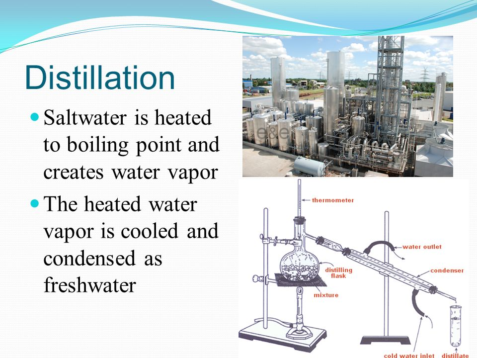 Distillation Saltwater is heated to boiling point and creates water vapor.