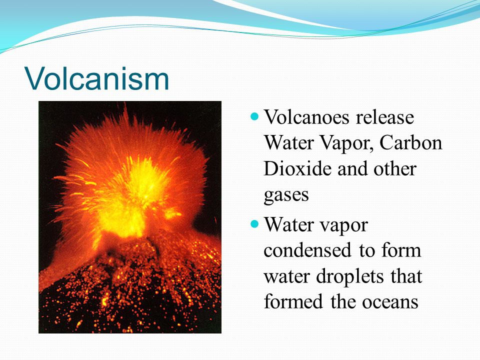 Volcanism Volcanoes release Water Vapor, Carbon Dioxide and other gases.