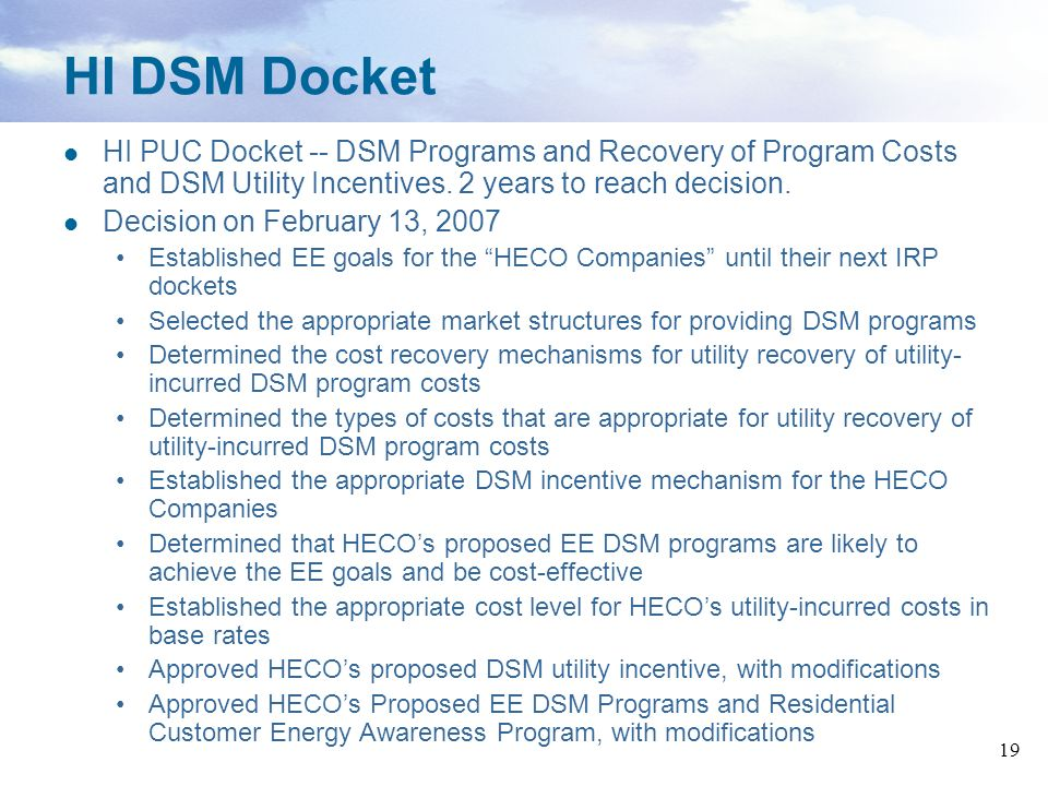 HI DSM Docket HI PUC Docket -- DSM Programs and Recovery of Program Costs and DSM Utility Incentives. 2 years to reach decision.