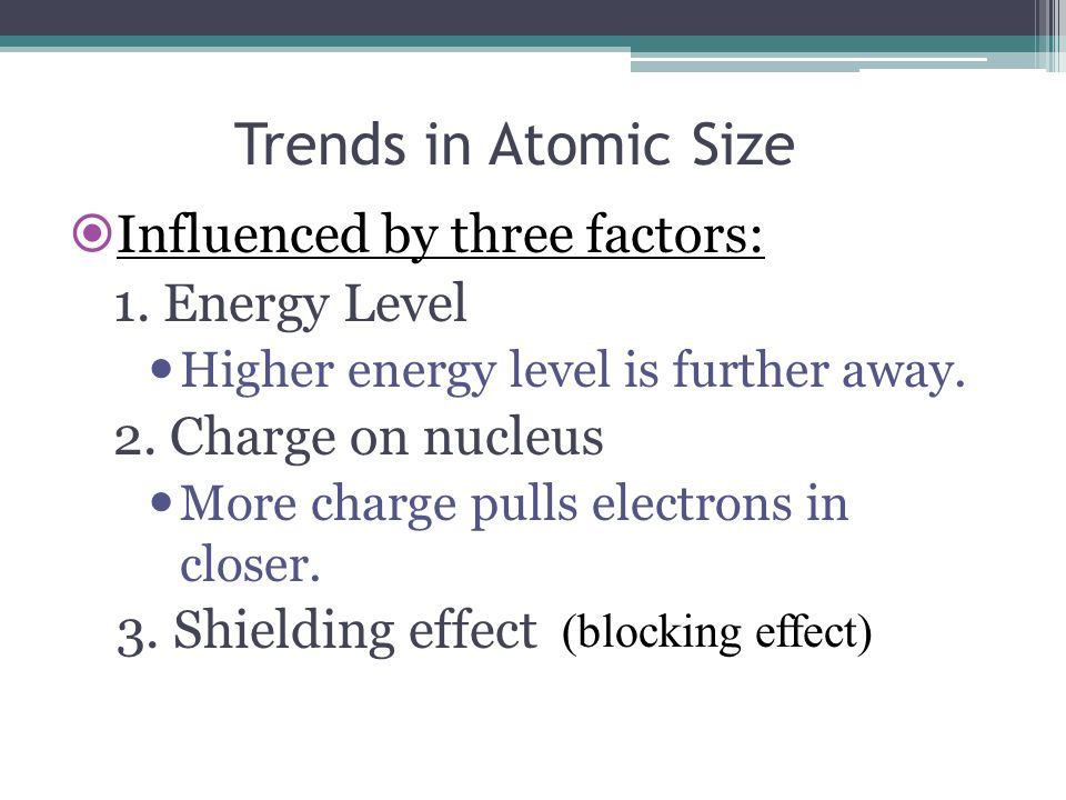 Trends in Atomic Size Influenced by three factors: 1. Energy Level