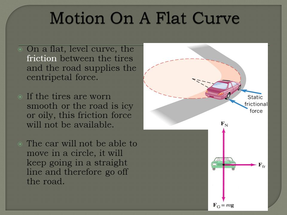 Motion On A Flat Curve On a flat, level curve, the friction between the tires and the road supplies the centripetal force.
