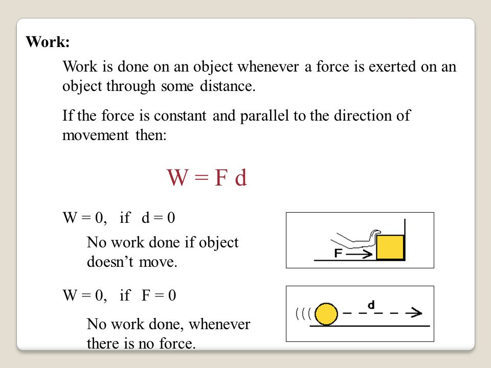 Work: Work is done on an object whenever a force is exerted on an object through some distance.