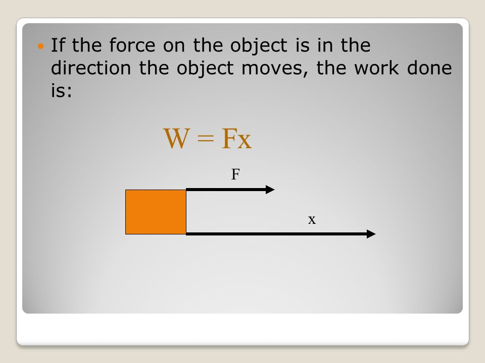 Ch 8 Energy Notes If the force on the object is in the direction the object moves, the work done is: