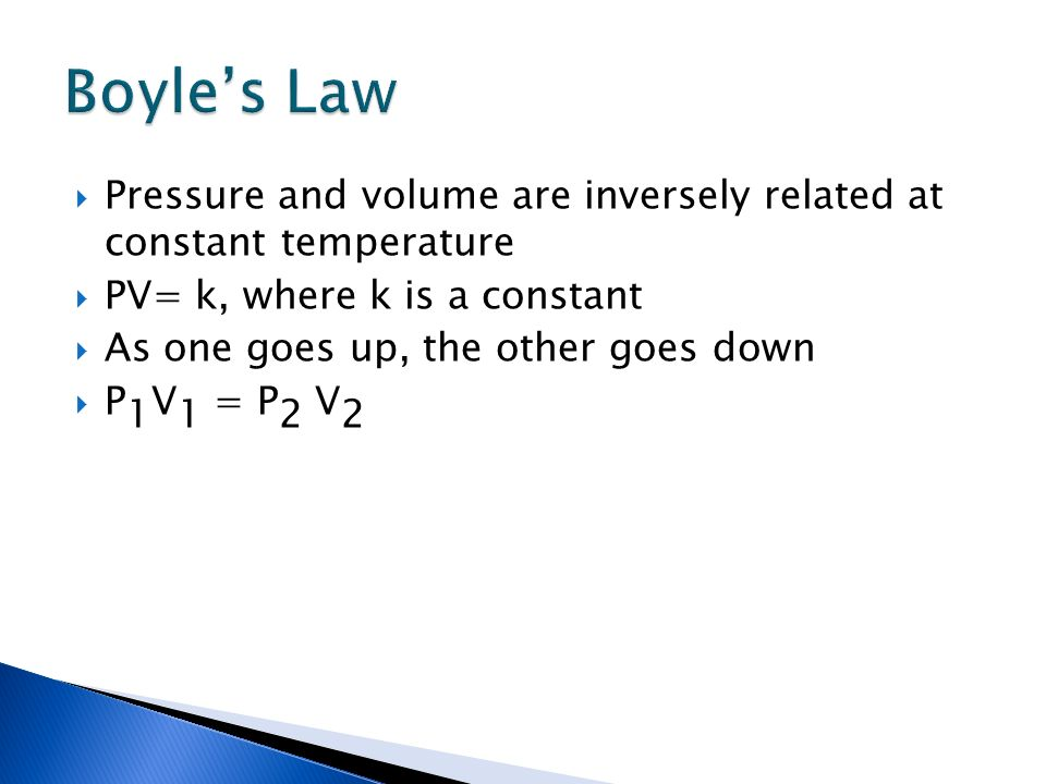 Boyle's Law Pressure and volume are inversely related at constant temperature. PV= k, where k is a constant.