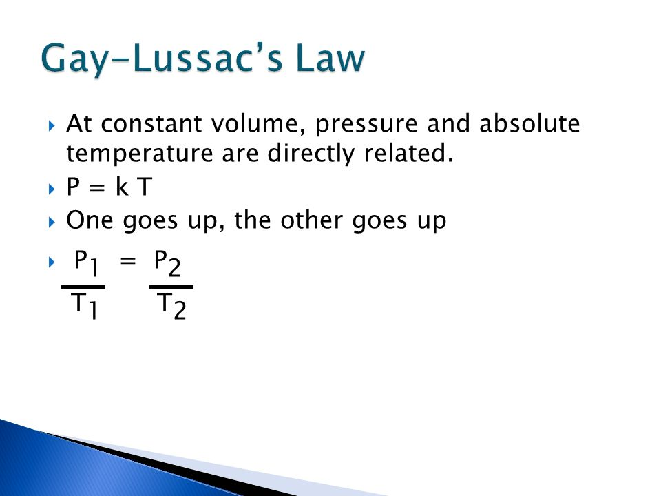 Gay-Lussac's Law At constant volume, pressure and absolute temperature are directly related. P = k T.