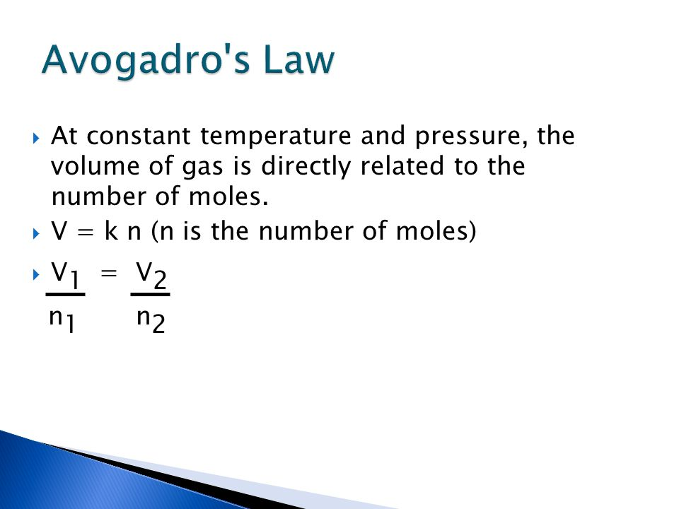 Avogadro s Law At constant temperature and pressure, the volume of gas is directly related to the number of moles.