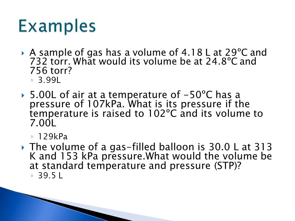 Examples A sample of gas has a volume of 4.18 L at 29ºC and 732 torr. What would its volume be at 24.8ºC and 756 torr