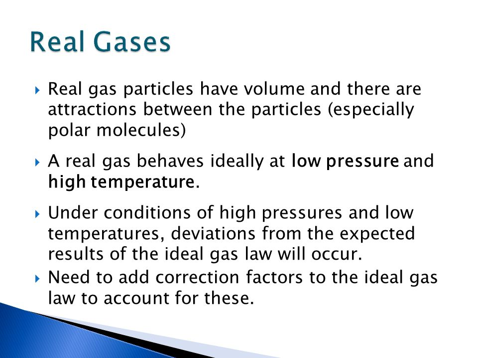 Real Gases Real gas particles have volume and there are attractions between the particles (especially polar molecules)