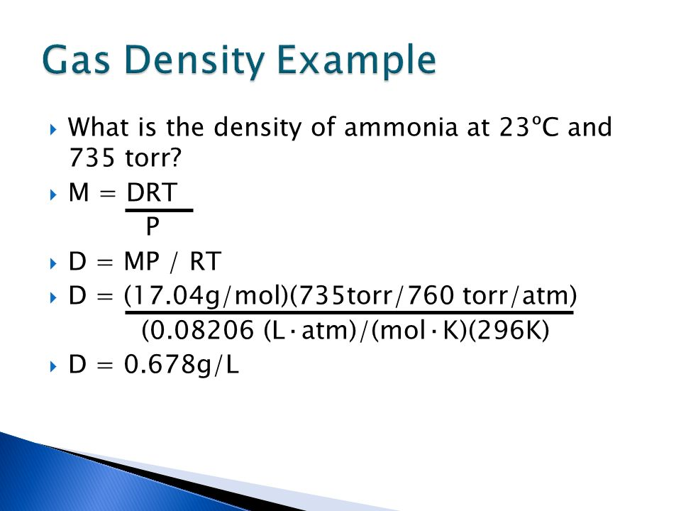Gas Density Example What is the density of ammonia at 23ºC and 735 torr M = DRT. P. D = MP / RT.