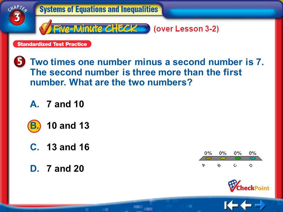(over Lesson 3-2) Two times one number minus a second number is 7. The second number is three more than the first number. What are the two numbers