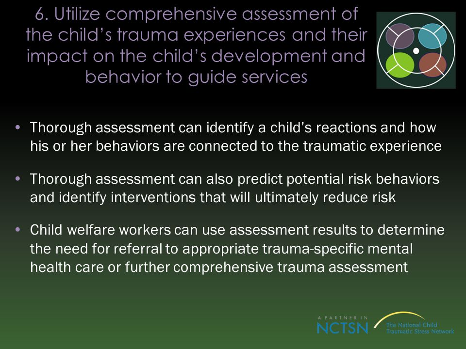 6. Utilize comprehensive assessment of the child's trauma experiences and their impact on the child's development and behavior to guide services