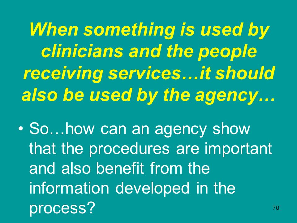 When something is used by clinicians and the people receiving services…it should also be used by the agency…