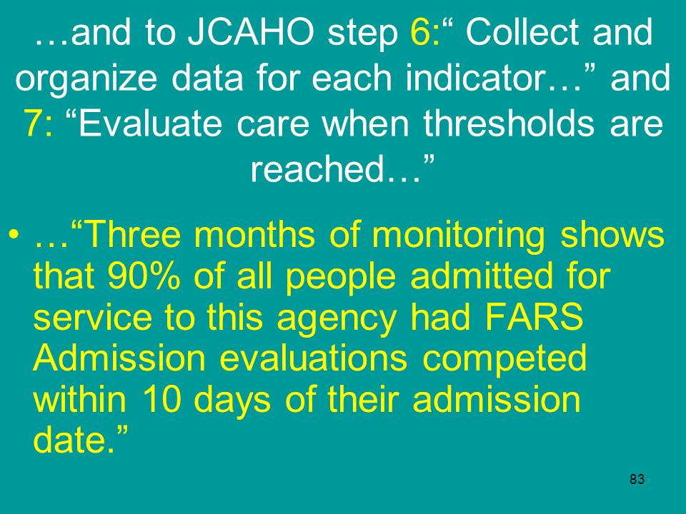 …and to JCAHO step 6: Collect and organize data for each indicator… and 7: Evaluate care when thresholds are reached…
