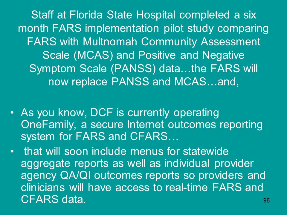 Staff at Florida State Hospital completed a six month FARS implementation pilot study comparing FARS with Multnomah Community Assessment Scale (MCAS) and Positive and Negative Symptom Scale (PANSS) data…the FARS will now replace PANSS and MCAS…and,