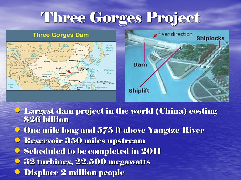 Three Gorges Project Largest dam project in the world (China) costing $26 billion. One mile long and 575 ft above Yangtze River.