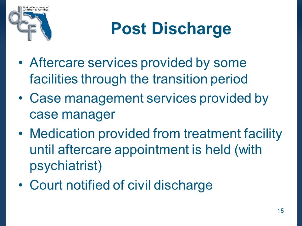 Post DischargeAftercare services provided by some facilities through the transition period. Case management services provided by case manager.