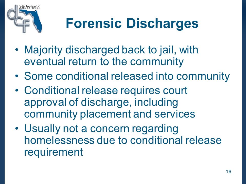 Forensic Discharges Majority discharged back to jail, with eventual return to the community. Some conditional released into community.