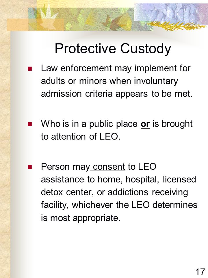 Protective Custody Law enforcement may implement for adults or minors when involuntary admission criteria appears to be met.