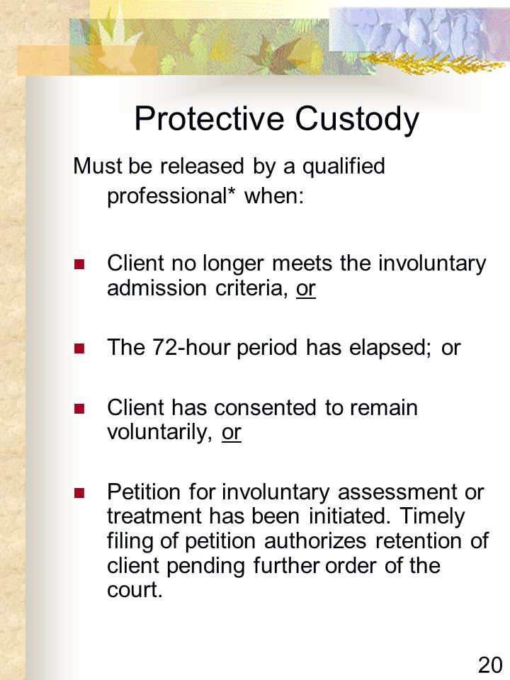 Protective Custody Must be released by a qualified professional* when: