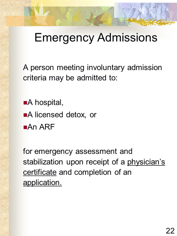 Emergency Admissions A person meeting involuntary admission criteria may be admitted to: A hospital,
