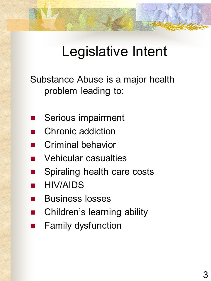 Legislative Intent Substance Abuse is a major health problem leading to: Serious impairment. Chronic addiction.