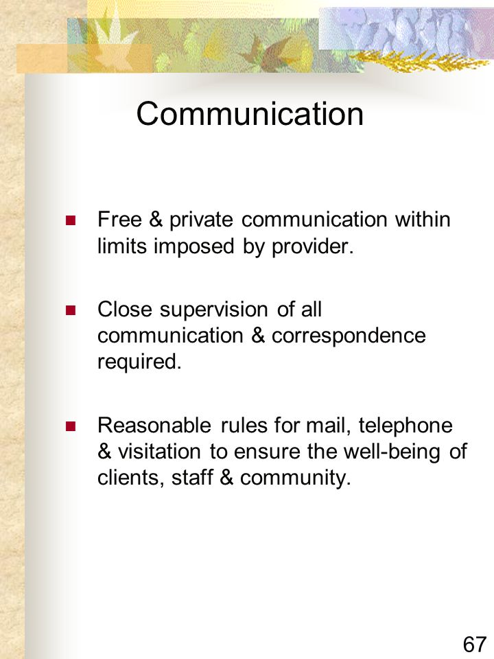 Communication Free & private communication within limits imposed by provider. Close supervision of all communication & correspondence required.