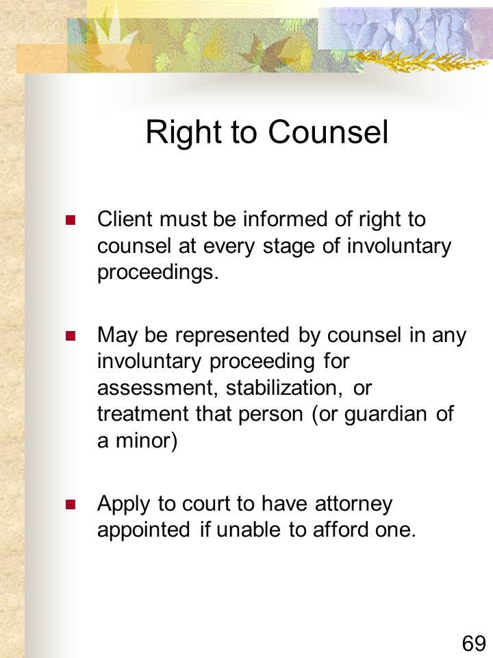 Right to Counsel Client must be informed of right to counsel at every stage of involuntary proceedings.