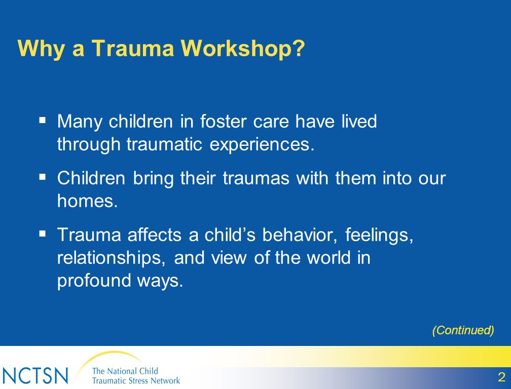 Why a Trauma Workshop Many children in foster care have lived through traumatic experiences. Children bring their traumas with them into our homes.