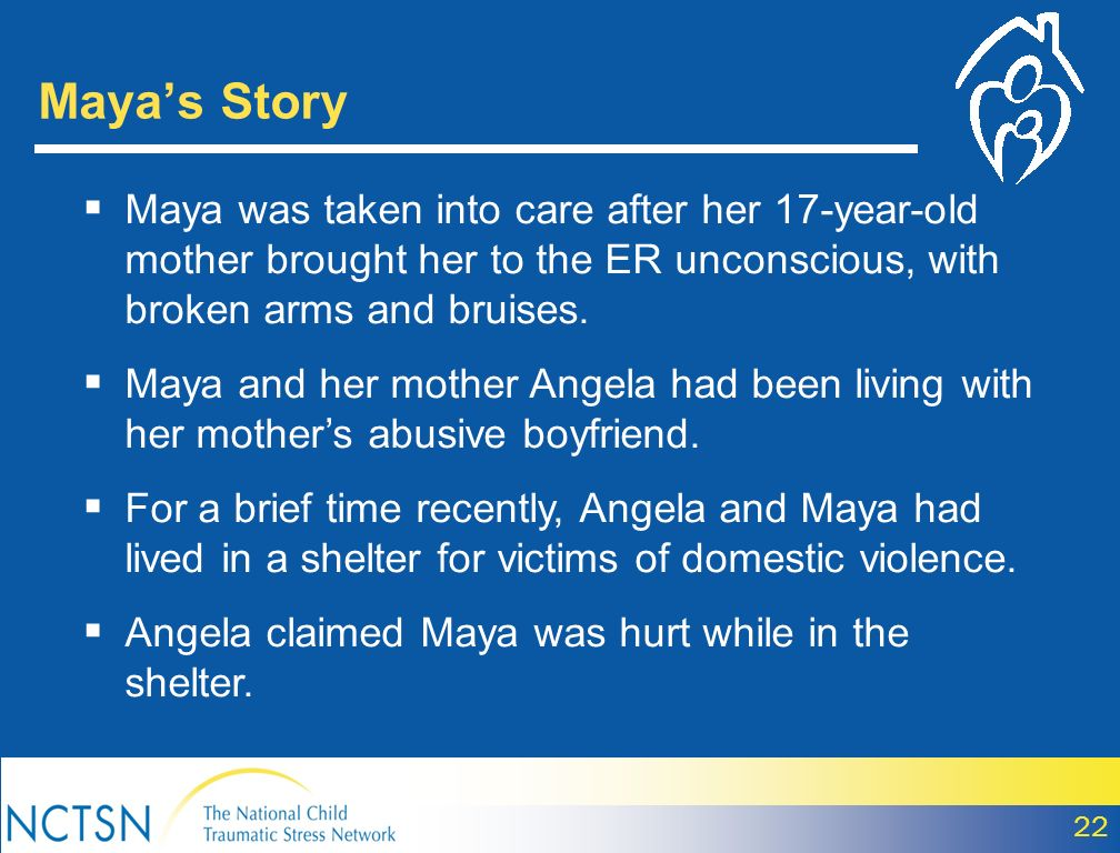 Maya's Story Maya was taken into care after her 17-year-old mother brought her to the ER unconscious, with broken arms and bruises.