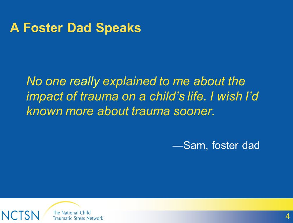 A Foster Dad Speaks No one really explained to me about the impact of trauma on a child's life. I wish I'd known more about trauma sooner.