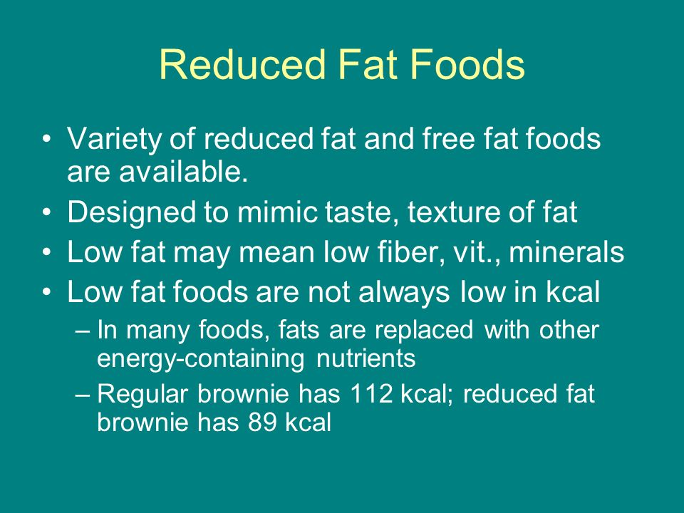 Reduced Fat Foods Variety of reduced fat and free fat foods are available. Designed to mimic taste, texture of fat.