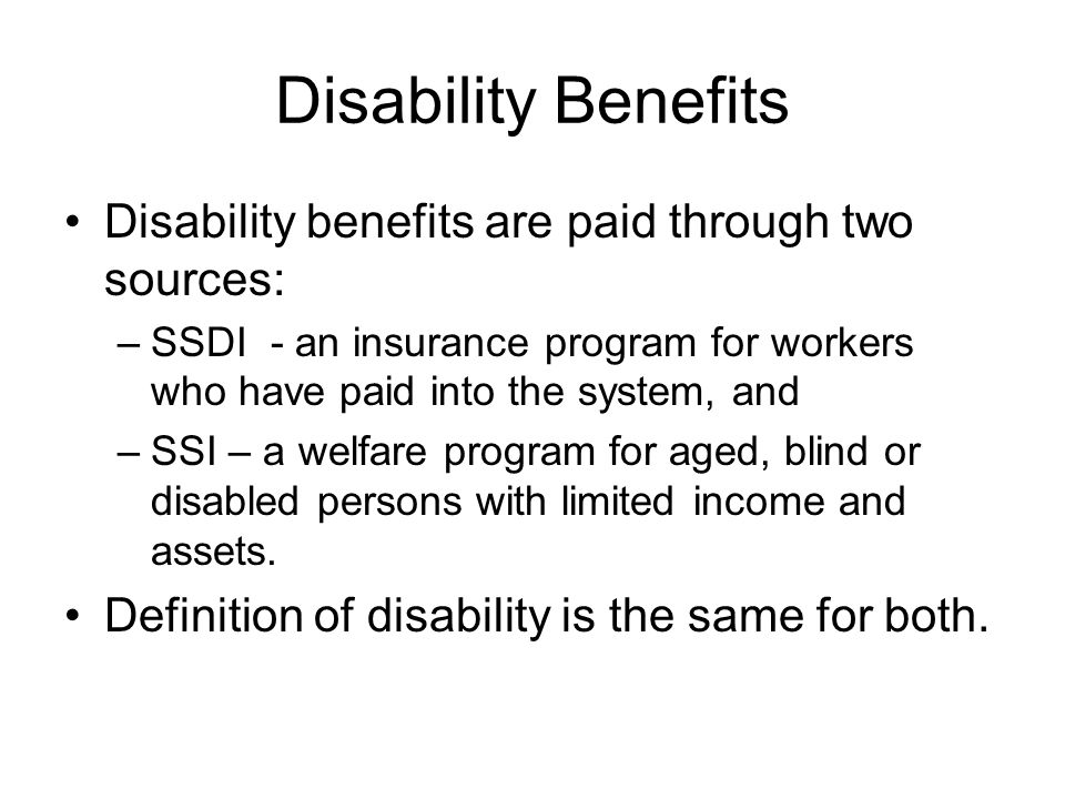Disability Benefits Disability benefits are paid through two sources: