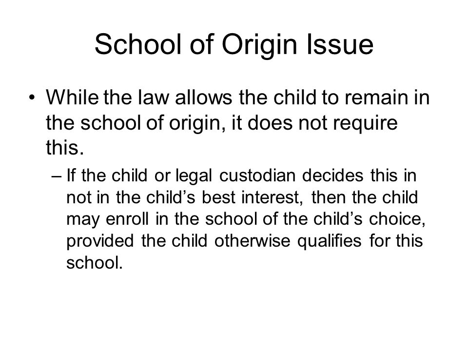 School of Origin Issue While the law allows the child to remain in the school of origin, it does not require this.