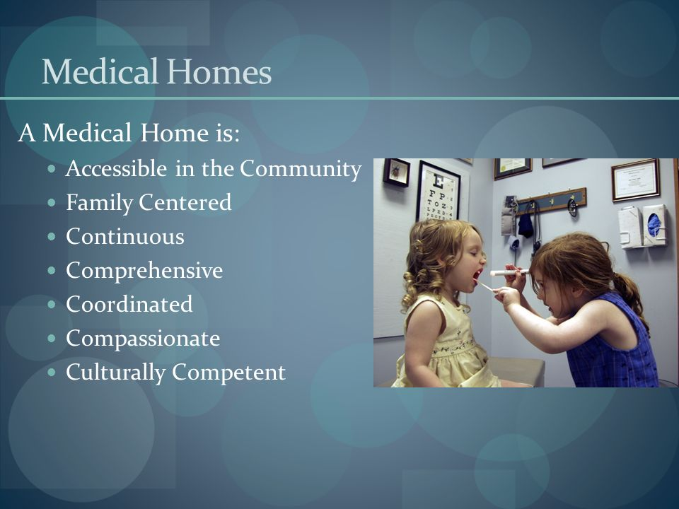 Medical Homes A Medical Home is: Accessible in the Community
