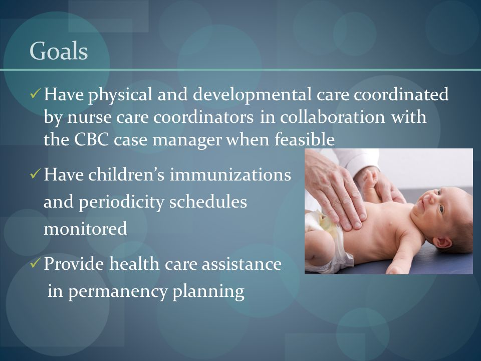 Goals Have physical and developmental care coordinated by nurse care coordinators in collaboration with the CBC case manager when feasible.