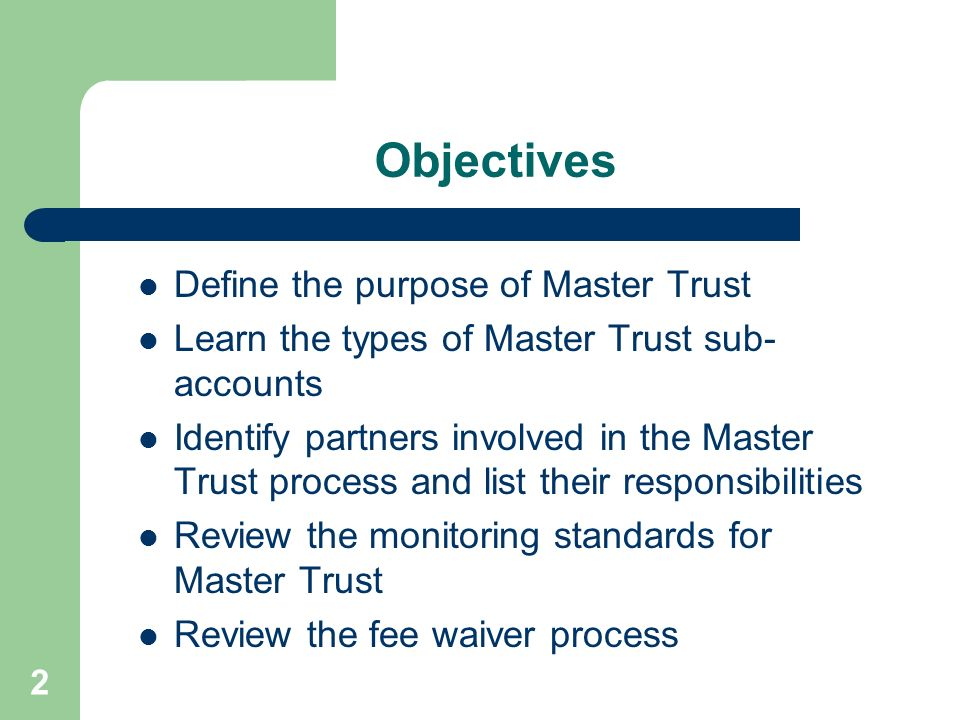 Objectives Define the purpose of Master Trust
