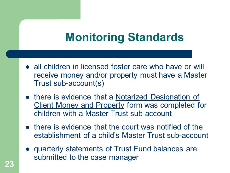 Monitoring Standards all children in licensed foster care who have or will receive money and/or property must have a Master Trust sub-account(s)
