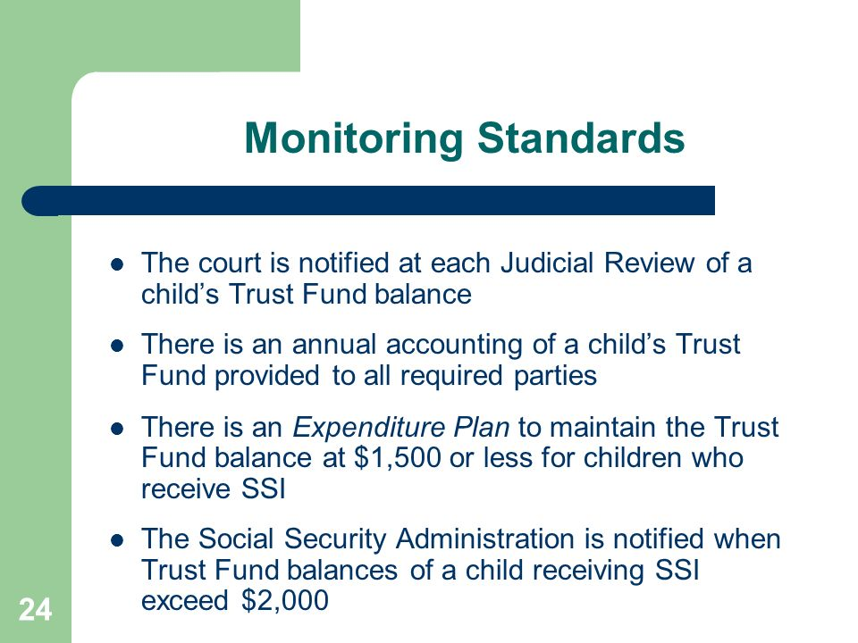 Monitoring Standards The court is notified at each Judicial Review of a child's Trust Fund balance.
