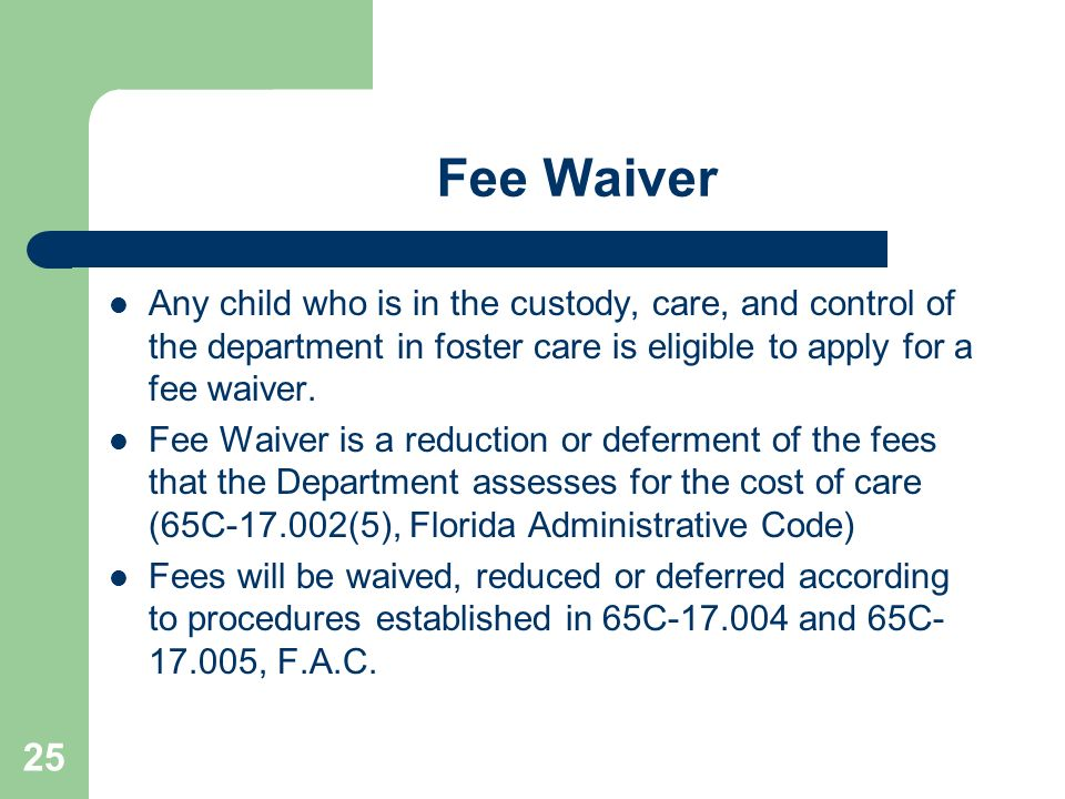 Fee Waiver Any child who is in the custody, care, and control of the department in foster care is eligible to apply for a fee waiver.