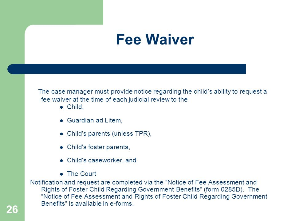 Fee Waiver The case manager must provide notice regarding the child's ability to request a fee waiver at the time of each judicial review to the.