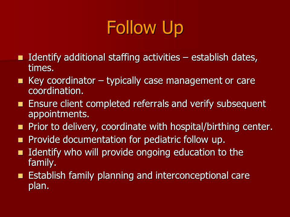 Follow Up Identify additional staffing activities – establish dates, times. Key coordinator – typically case management or care coordination.