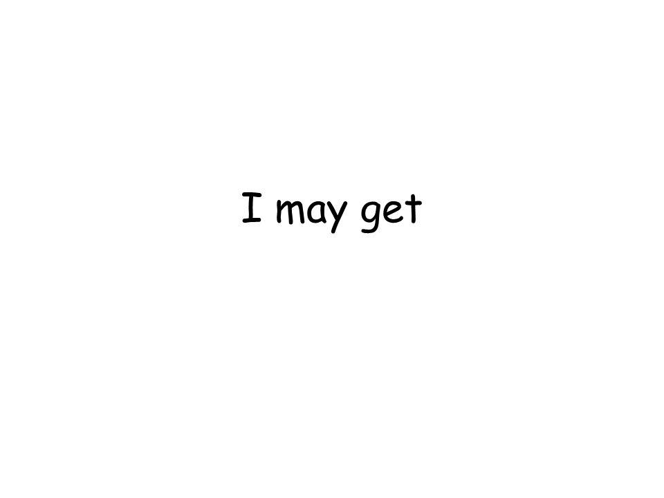 I may get