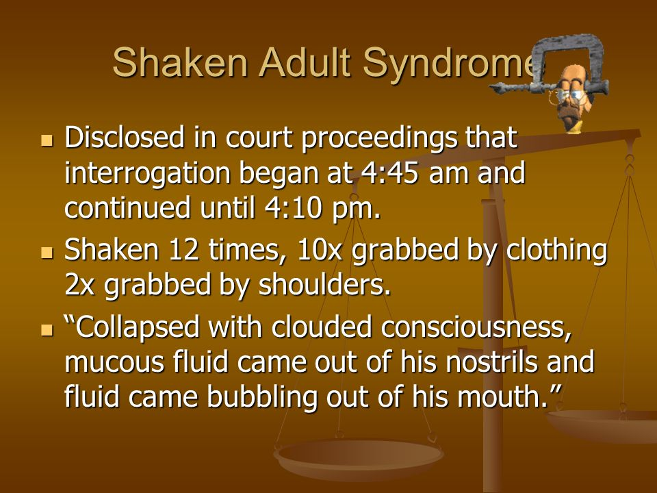 Shaken Adult Syndrome Disclosed in court proceedings that interrogation began at 4:45 am and continued until 4:10 pm.