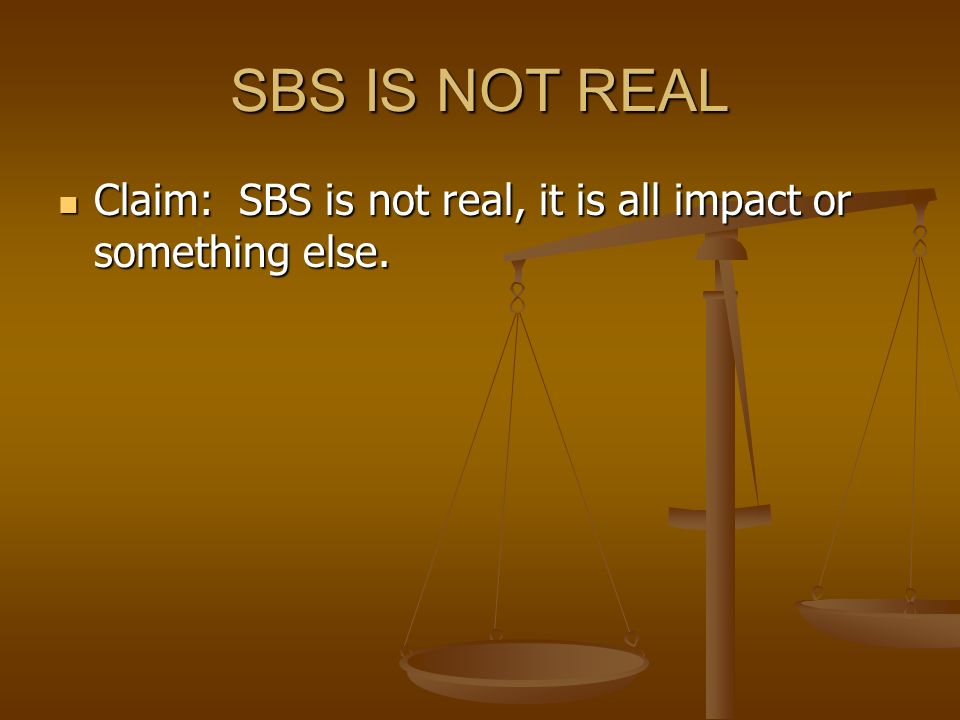 SBS IS NOT REAL Claim: SBS is not real, it is all impact or something else.