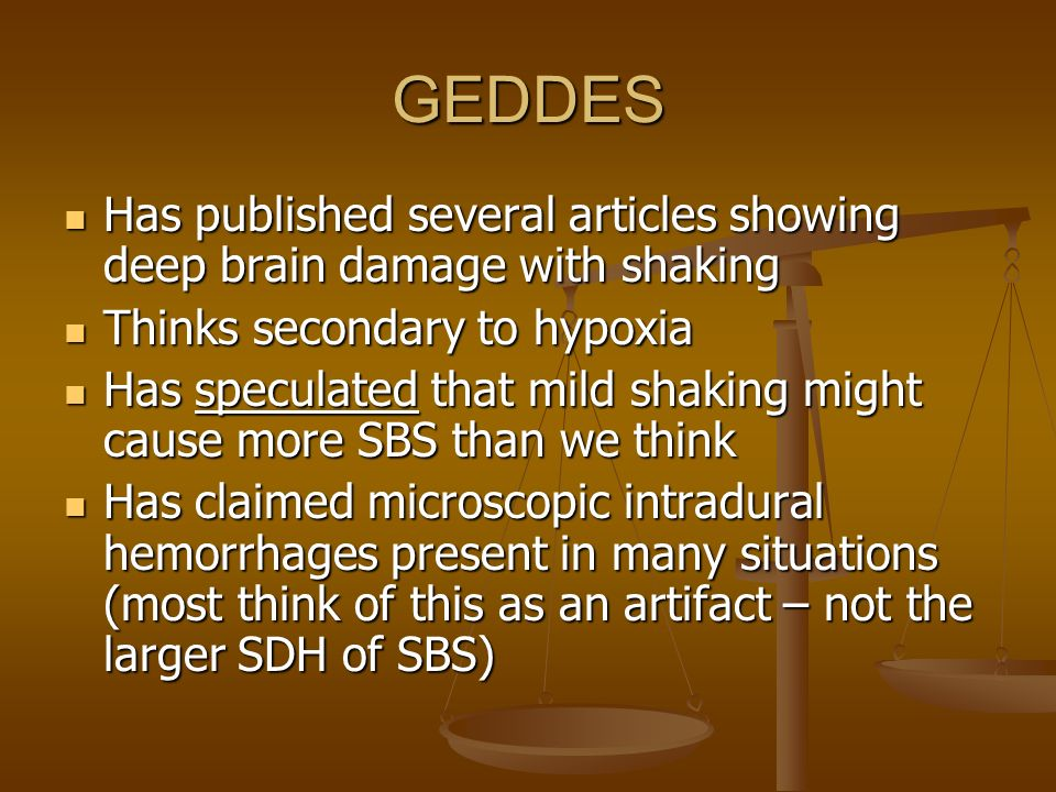 GEDDES Has published several articles showing deep brain damage with shaking. Thinks secondary to hypoxia.