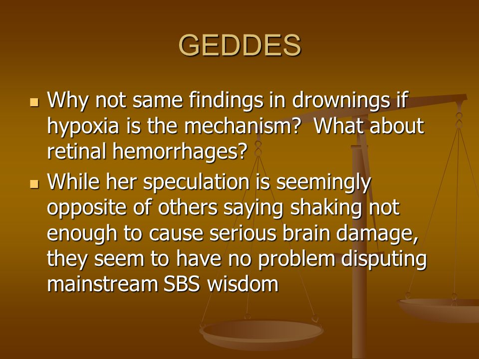 GEDDES Why not same findings in drownings if hypoxia is the mechanism What about retinal hemorrhages