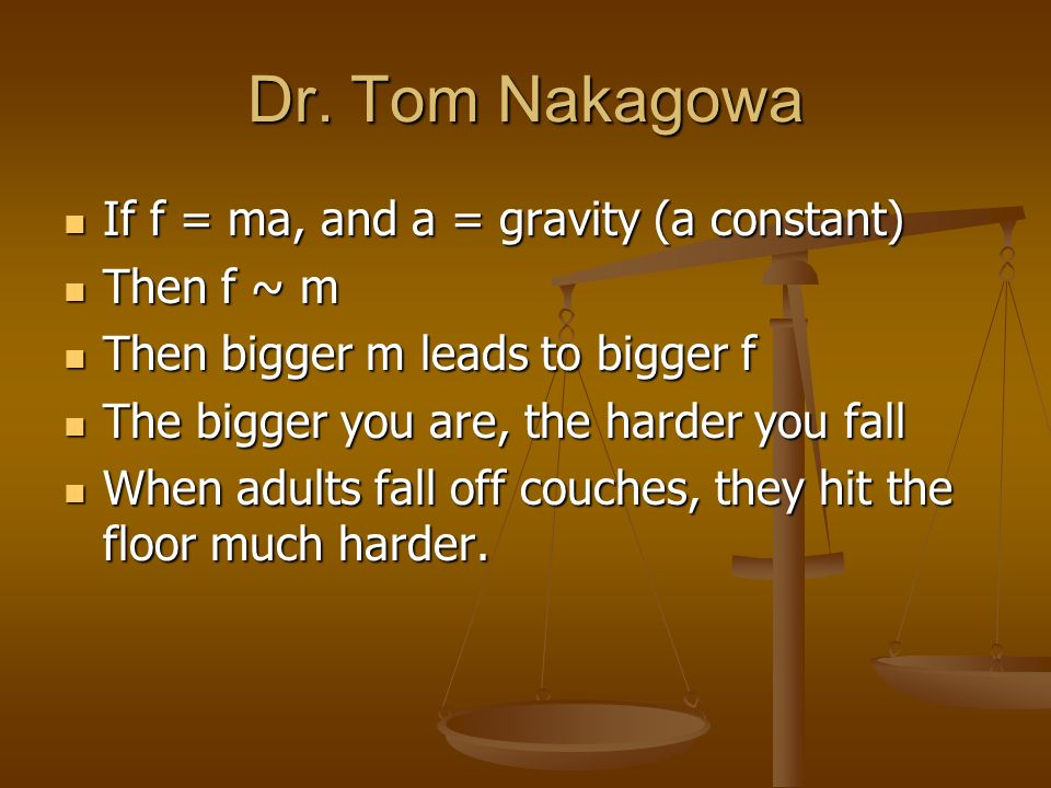 Dr. Tom Nakagowa If f = ma, and a = gravity (a constant) Then f ~ m