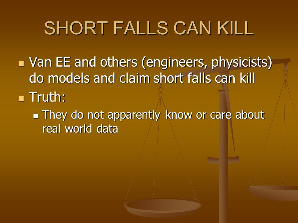 SHORT FALLS CAN KILL Van EE and others (engineers, physicists) do models and claim short falls can kill.