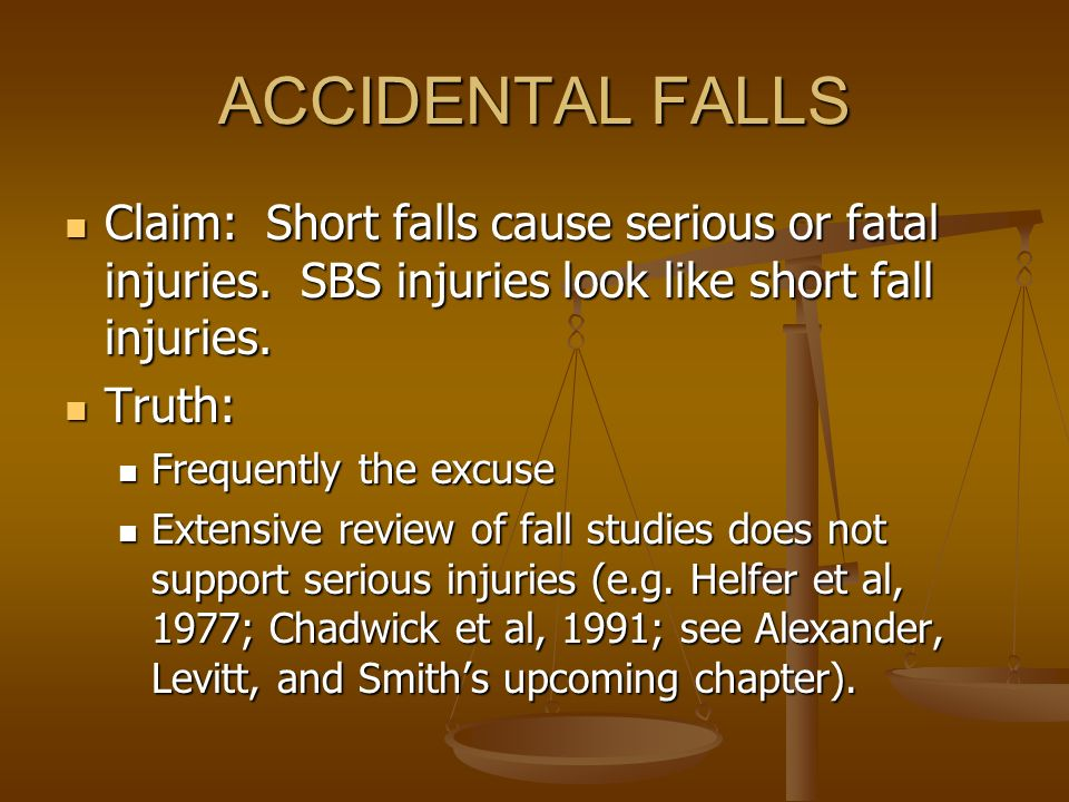 ACCIDENTAL FALLS Claim: Short falls cause serious or fatal injuries. SBS injuries look like short fall injuries.